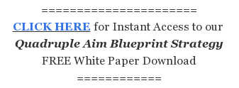====================== CLICK HERE for Instant Access to our  Quadruple Aim  Blueprint Strategy FREE White Paper Download ============