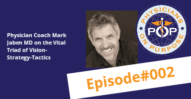 Podcast Episode 002: Physician Coach Mark Jaben MD on the Vital Triad of Vision-Strategy-Tactics